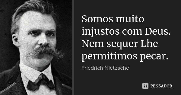 Somos muito injustos com Deus. Nem sequer Lhe permitimos pecar.... Frase de Friedrich Nietzsche.