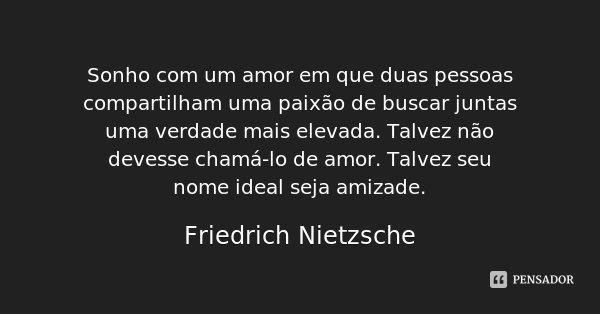 Sonho com um amor em que duas pessoas compartilham uma paixão de buscar juntas uma verdade mais elevada. Talvez não devesse chamá-lo de amor. Talvez seu nome id... Frase de Friedrich Nietzsche.