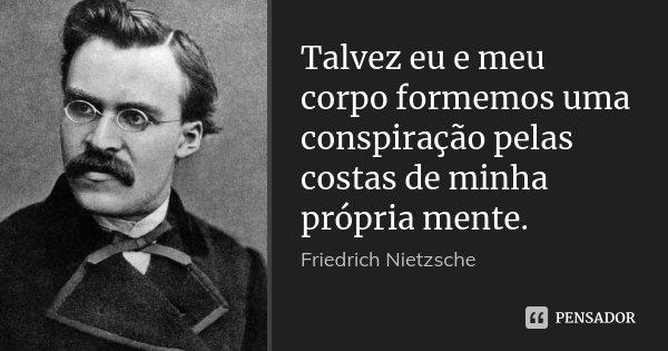 Talvez eu e meu corpo formemos uma conspiração pelas costas de minha própria mente.... Frase de Friedrich Nietzsche.