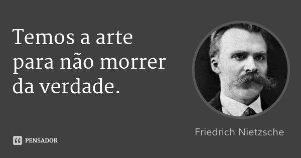 Temos a arte para não morrer da verdade.... Frase de Friedrich Nietzsche.