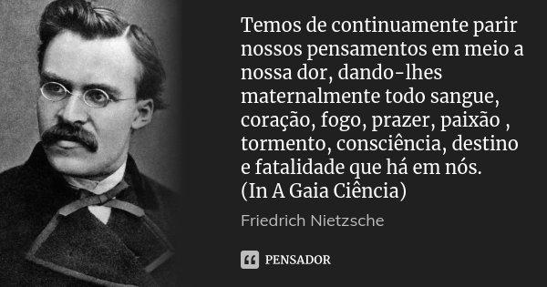 Temos de continuamente parir nossos pensamentos em meio a nossa dor, dando-lhes maternalmente todo sangue, coração, fogo, prazer, paixão , tormento, consciência... Frase de Friedrich Nietzsche.