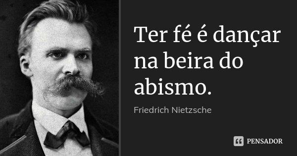 Ter fé é dançar na beira do abismo.... Frase de Friedrich Nietzsche.