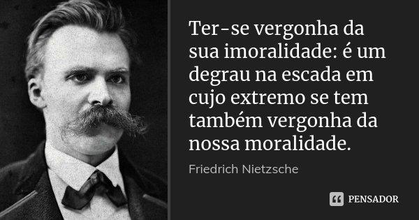Ter-se vergonha da sua imoralidade: é um degrau na escada em cujo extremo se tem também vergonha da nossa moralidade.... Frase de Friedrich Nietzsche.