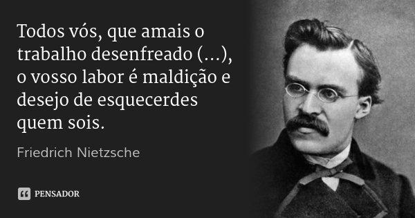 Todos vós, que amais o trabalho desenfreado (...), o vosso labor é maldição e desejo de esquecerdes quem sois.... Frase de Friedrich Nietzsche.