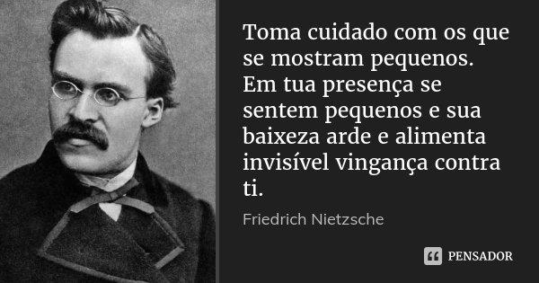 Toma cuidado com os que se mostram pequenos. Em tua presença se sentem pequenos e sua baixeza arde e alimenta invisível vingança contra ti.... Frase de Friedrich Nietzsche.