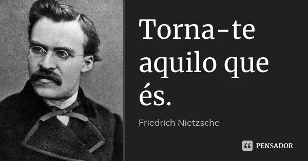 Torna-te aquilo que és.... Frase de Friedrich Nietzsche.