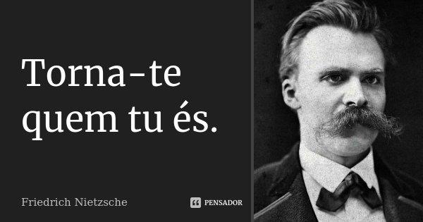 Torna-te quem tu és.... Frase de Friedrich Nietzsche.