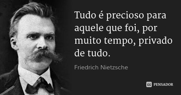 Tudo é precioso para aquele que foi, por muito tempo, privado de tudo.... Frase de Friedrich Nietzsche.