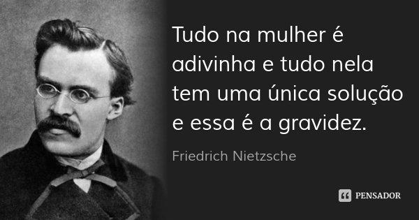 Tudo na mulher é adivinha e tudo nela tem uma única solução e essa é a gravidez.... Frase de Friedrich Nietzsche.