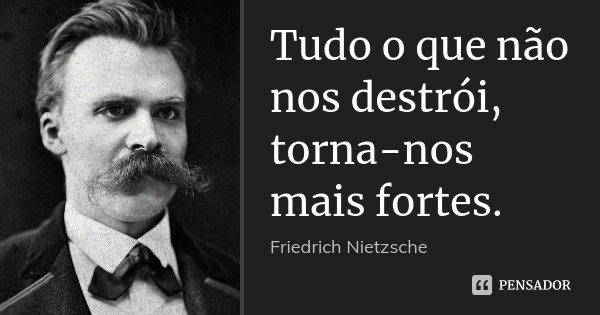 Tudo o que não nos destrói, torna-nos mais fortes.... Frase de Friedrich Nietzsche.