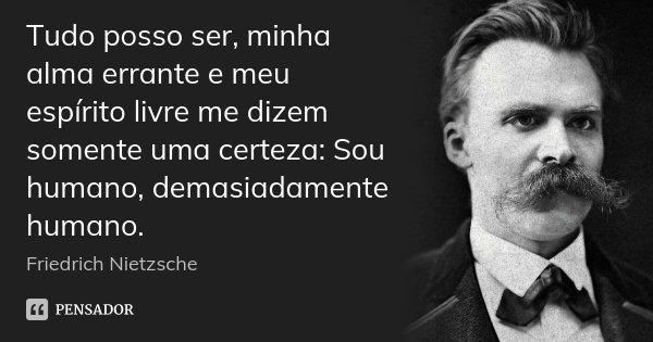 Tudo posso ser, minha alma errante e meu espírito livre me dizem somente uma certeza: Sou humano, demasiadamente humano.... Frase de Friedrich Nietzsche.