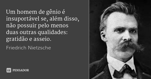Um homem de gênio é insuportável se, além disso, não possuir pelo menos duas outras qualidades: gratidão e asseio.... Frase de Friedrich Nietzsche.