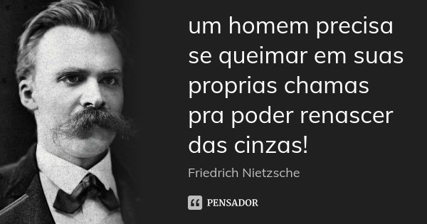 um homem precisa se queimar em suas proprias chamas pra poder renascer das cinzas!... Frase de Friedrich Nietzsche.