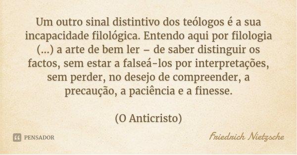 Um outro sinal distintivo dos teólogos é a sua incapacidade filológica. Entendo aqui por filologia (...) a arte de bem ler – de saber distinguir os factos, sem ... Frase de Friedrich Nietzsche.