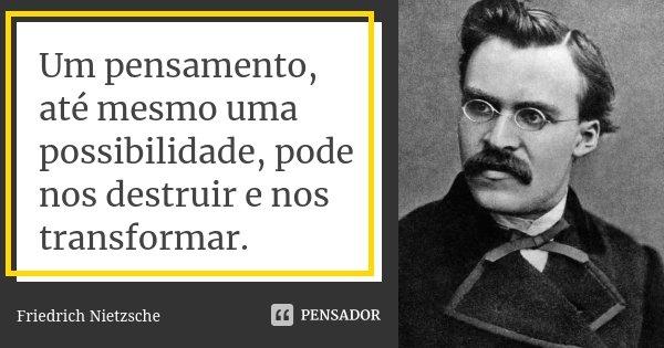 Um pensamento, até mesmo uma possibilidade, pode nos destruir e nos transformar.... Frase de Friedrich Nietzsche.