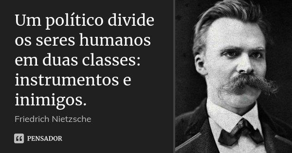 Um político divide os seres humanos em duas classes: instrumentos e inimigos.... Frase de Friedrich Nietzsche.