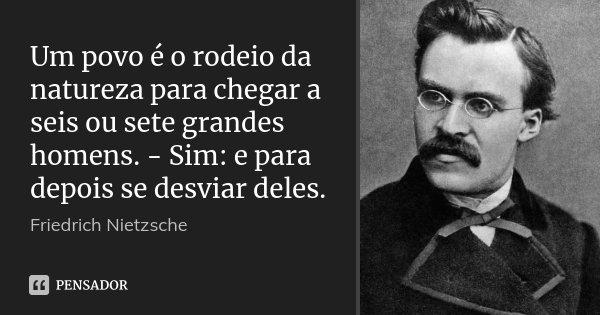 Um povo é o rodeio da natureza para chegar a seis ou sete grandes homens. - Sim: e para depois se desviar deles.... Frase de Friedrich Nietzsche.