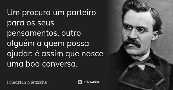 Um procura um parteiro para os seus pensamentos, outro alguém a quem possa ajudar: é assim que nasce uma boa conversa.... Frase de Friedrich Nietzsche.