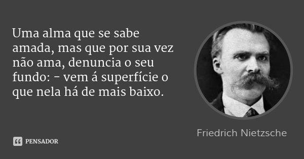 Uma alma que se sabe amada, mas que por sua vez não ama, denuncia o seu fundo: - vem á superfície o que nela há de mais baixo.... Frase de Friedrich Nietzsche.