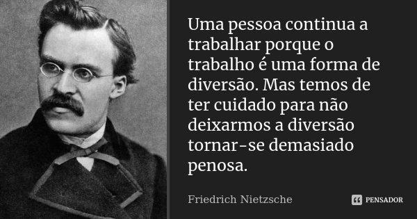 Uma pessoa continua a trabalhar porque o trabalho é uma forma de diversão. Mas temos de ter cuidado para não deixarmos a diversão tornar-se demasiado penosa.... Frase de Friedrich Nietzsche.