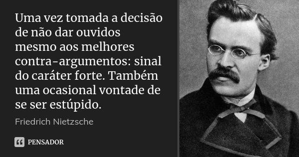 Uma vez tomada a decisão de não dar ouvidos mesmo aos melhores contra-argumentos: sinal do caráter forte. Também uma ocasional vontade de se ser estúpido.... Frase de Friedrich Nietzsche.