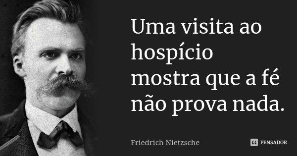 Uma visita ao hospício mostra que a fé não prova nada.... Frase de Friedrich Nietzsche.