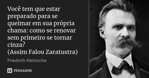 Você tem que estar preparado para se queimar em sua própria chama: como se renovar sem primeiro se tornar cinza? (Assim Falou Zaratustra)... Frase de Friedrich Nietzsche.