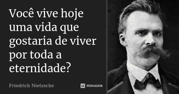 Você vive hoje uma vida que gostaria de viver por toda a eternidade?... Frase de Friedrich Nietzsche.