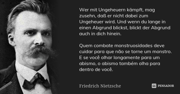 Wer mit Ungeheuern kämpft, mag zusehn, daß er nicht dabei zum Ungeheuer wird. Und wenn du lange in einen Abgrund blickst, blickt der Abgrund auch in dich hinein... Frase de Friedrich Nietzsche.