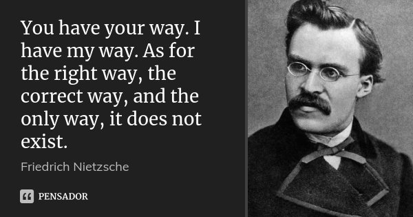 You have your way. I have my way. As for the right way, the correct way, and the only way, it does not exist.... Frase de Friedrich Nietzsche.