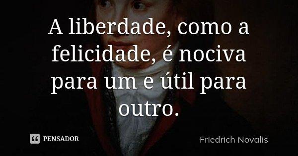 A liberdade, como a felicidade, é nociva para um e útil para outro.... Frase de Friedrich Novalis.