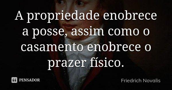 A propriedade enobrece a posse, assim como o casamento enobrece o prazer físico.... Frase de Friedrich Novalis.