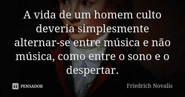 A vida de um homem culto deveria simplesmente alternar-se entre música e não-música, como entre o sono e o despertar.... Frase de Friedrich Novalis.