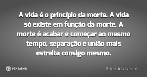 A vida é o princípio da morte. A vida só existe em função da morte. A morte é acabar e começar ao mesmo tempo, separação e união mais estreita consigo mesmo.... Frase de Friedrich Novalis.