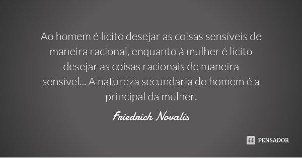Ao homem é lícito desejar as coisas sensíveis de maneira racional, enquanto à mulher é lícito desejar as coisas racionais de maneira sensível... A natureza secu... Frase de Friedrich Novalis.
