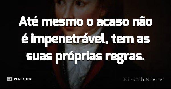Até mesmo o acaso não é impenetrável, tem as suas próprias regras.... Frase de Friedrich Novalis.