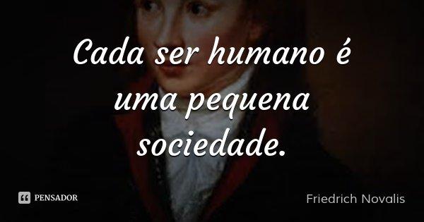 Cada ser humano é uma pequena sociedade.... Frase de Friedrich Novalis.