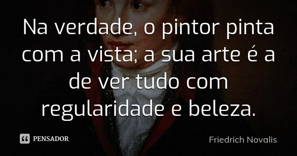 Na verdade, o pintor pinta com a vista; a sua arte é a de ver tudo com regularidade e beleza.... Frase de Friedrich Novalis.