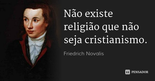 Não existe religião que não seja cristianismo.... Frase de Friedrich Novalis.