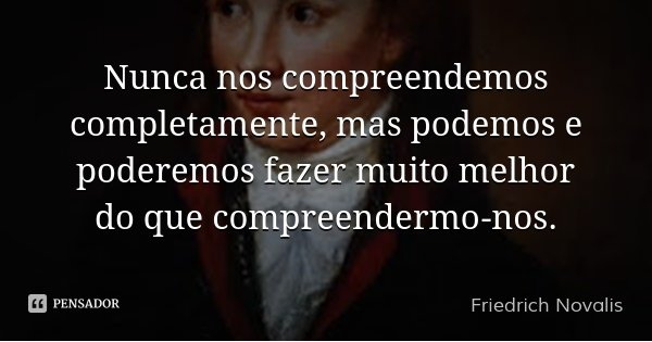 Nunca nos compreendemos completamente, mas podemos e poderemos fazer muito melhor do que compreendermo-nos.... Frase de Friedrich Novalis.