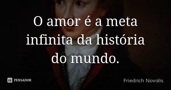 O amor é a meta infinita da história do mundo.... Frase de Friedrich Novalis.