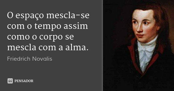 O espaço mescla-se com o tempo assim como o corpo se mescla com a alma.... Frase de Friedrich Novalis.