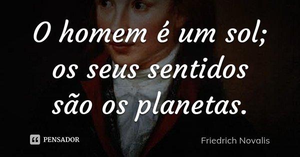 O homem é um sol; os seus sentidos são os planetas.... Frase de Friedrich Novalis.