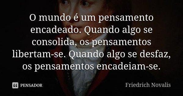 O mundo é um pensamento encadeado. Quando algo se consolida, os pensamentos libertam-se. Quando algo se desfaz, os pensamentos encadeiam-se.... Frase de Friedrich Novalis.