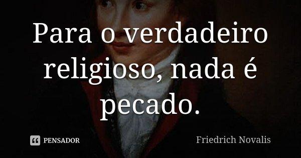Para o verdadeiro religioso, nada é pecado.... Frase de Friedrich Novalis.