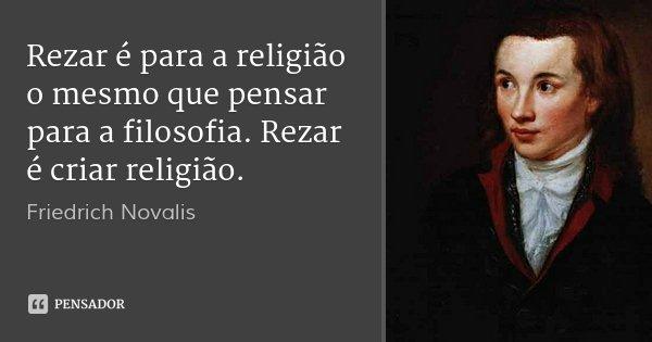 Rezar é para a religião o mesmo que pensar para a filosofia. Rezar é criar religião.... Frase de Friedrich Novalis.