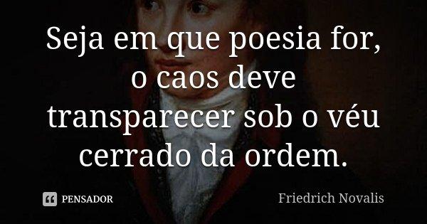 Seja em que poesia for, o caos deve transparecer sob o véu cerrado da ordem.... Frase de Friedrich Novalis.