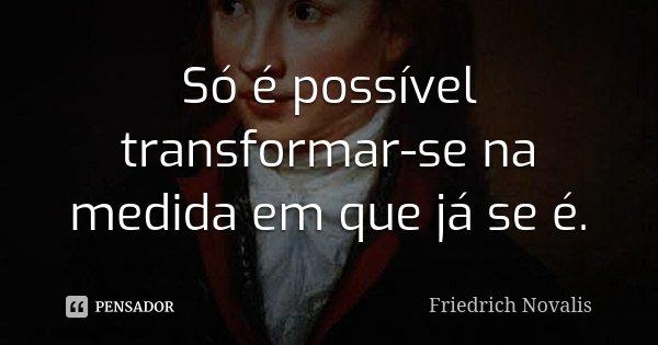 Só é possível transformar-se na medida em que já se é.... Frase de Friedrich Novalis.