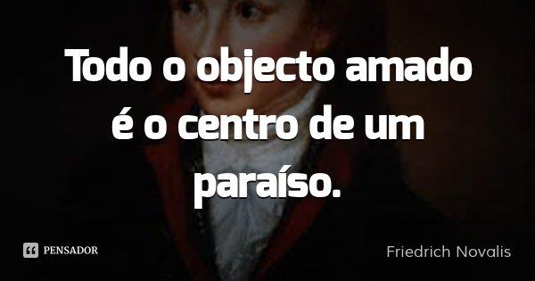 Todo o objecto amado é o centro de um paraíso.... Frase de Friedrich Novalis.
