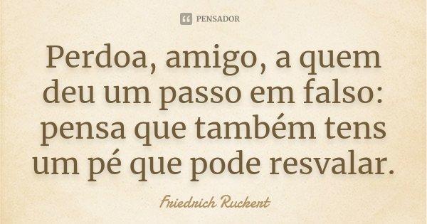 Perdoa, amigo, a quem deu um passo em falso: pensa que também tens um pé que pode resvalar.... Frase de Friedrich Ruckert.